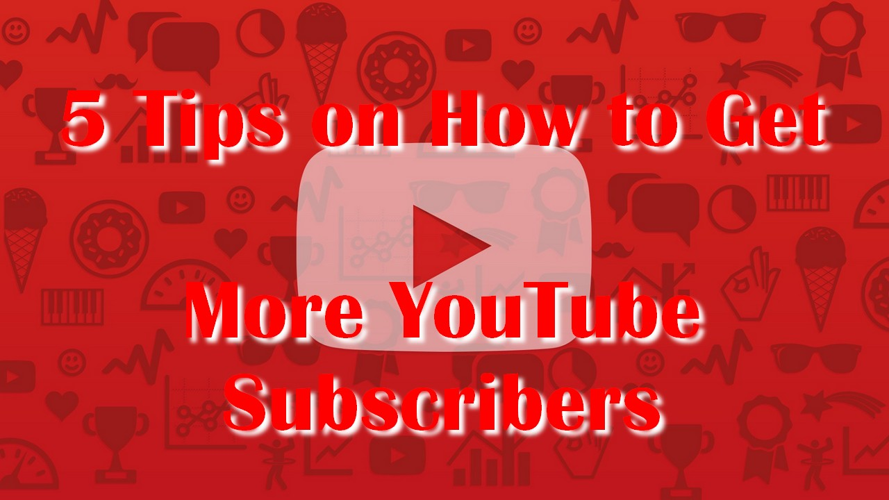 5 Tips on How to Get More YouTube Subscribers