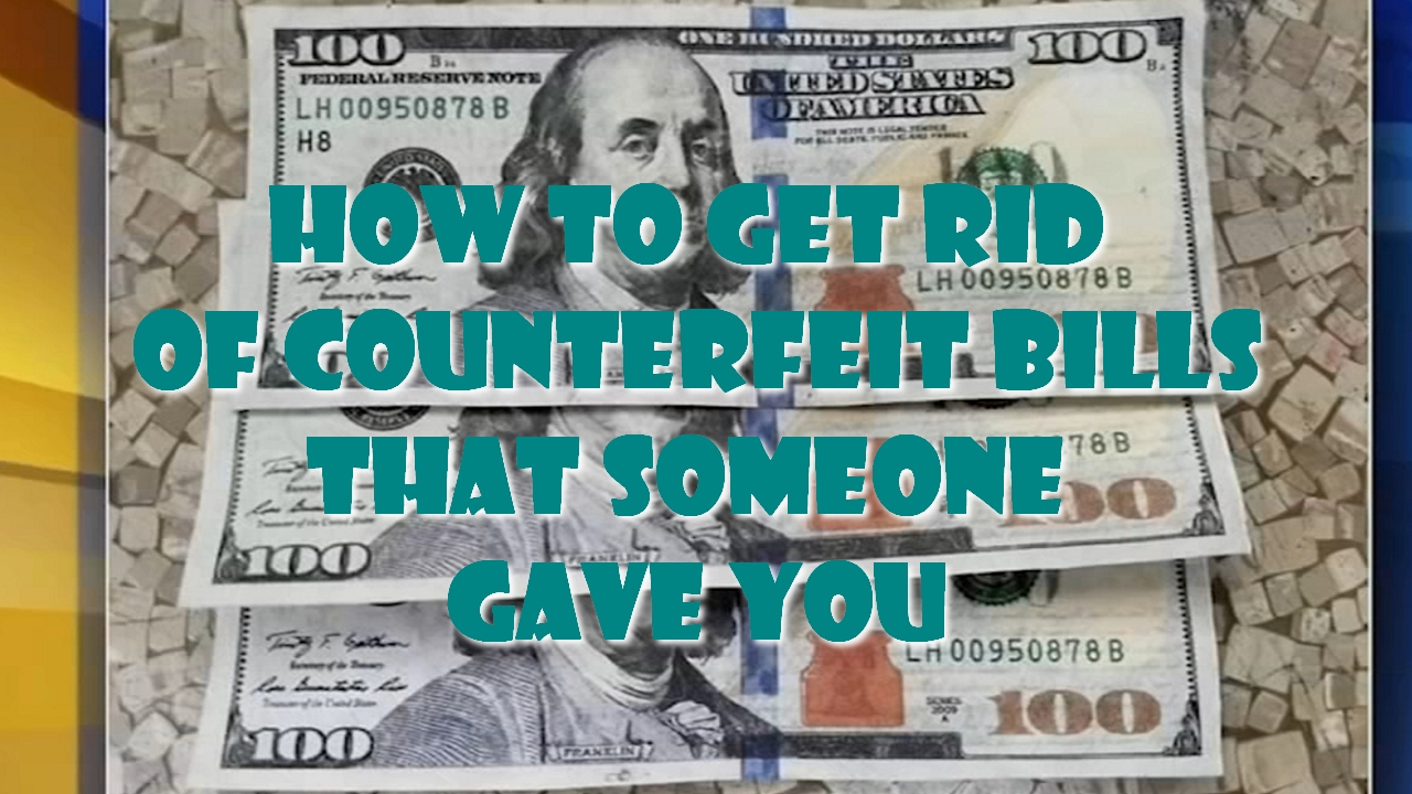 How to get rid of counterfeit bills that someone gave you